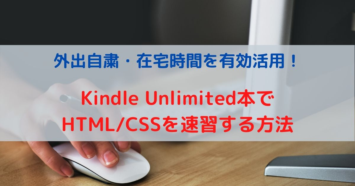 外出自粛・在宅時間を有効活用!Kindle Unlimited本でHTML/CSSを速習する方法